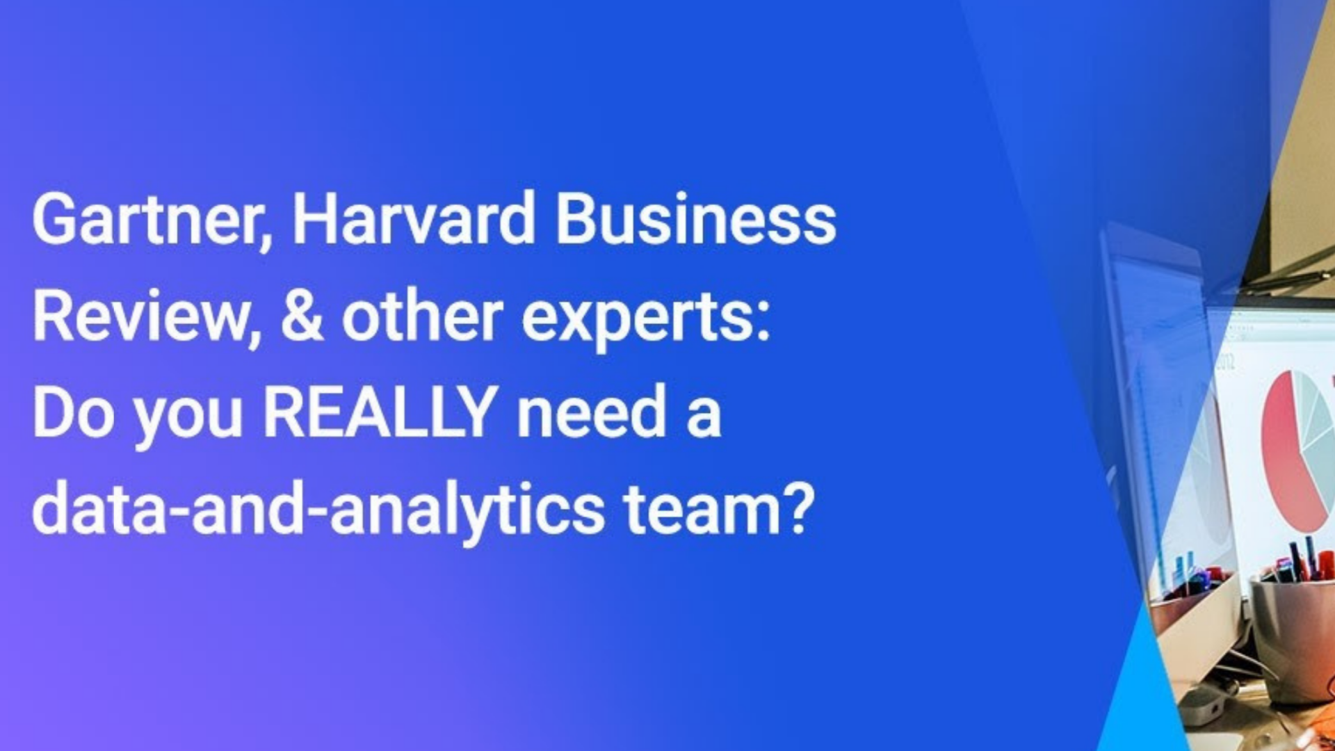 Truly Data-Driven: Practical applications of data (and do you need a data and analytics team?)